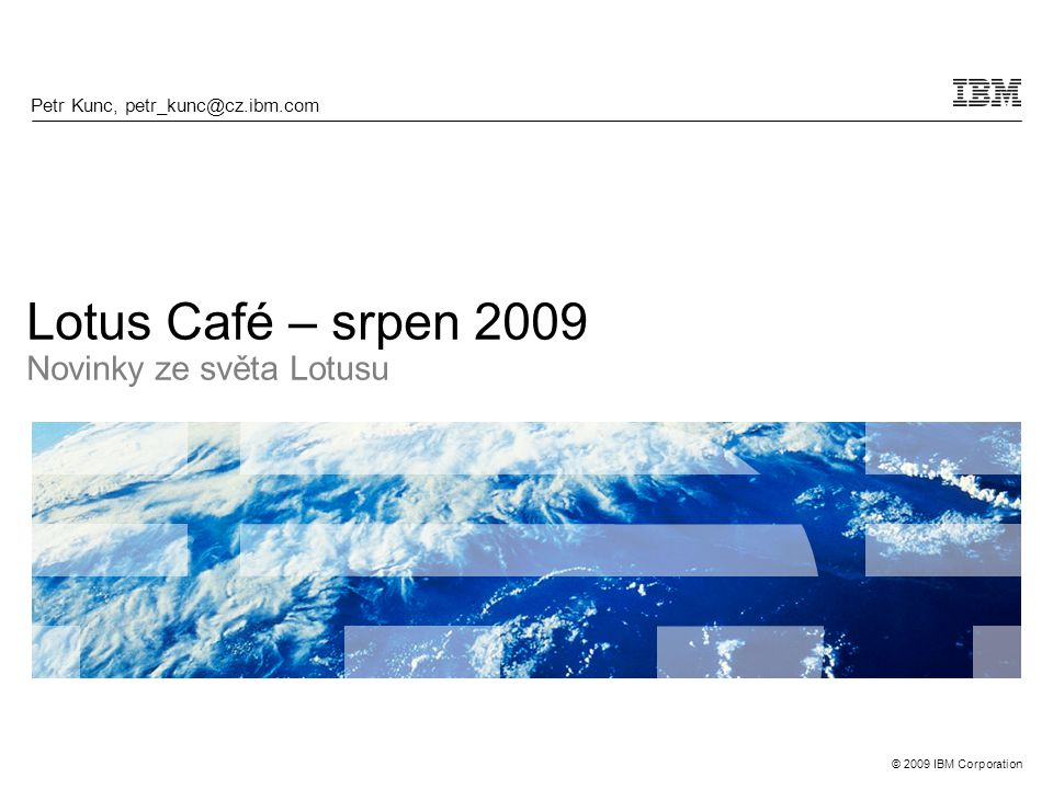 © 2009 IBM Corporation Lotus Café – srpen 2009 Novinky ze světa Lotusu Petr Kunc, petr_kunc@cz.ibm.com