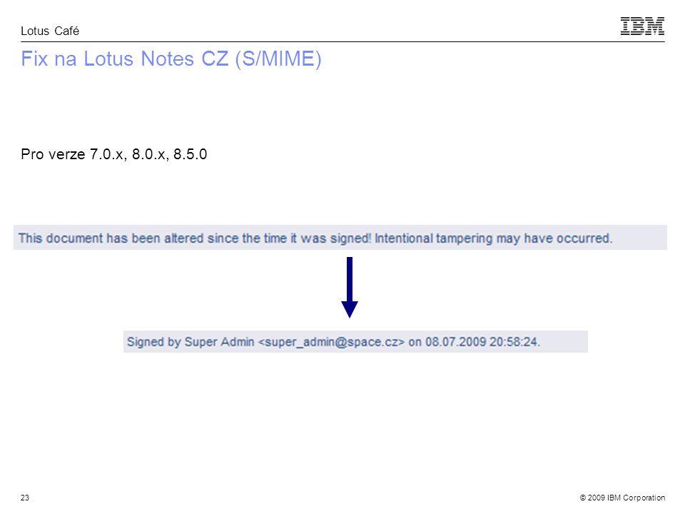 © 2009 IBM Corporation Lotus Café 23 Fix na Lotus Notes CZ (S/MIME) Pro verze 7.0.x, 8.0.x, 8.5.0