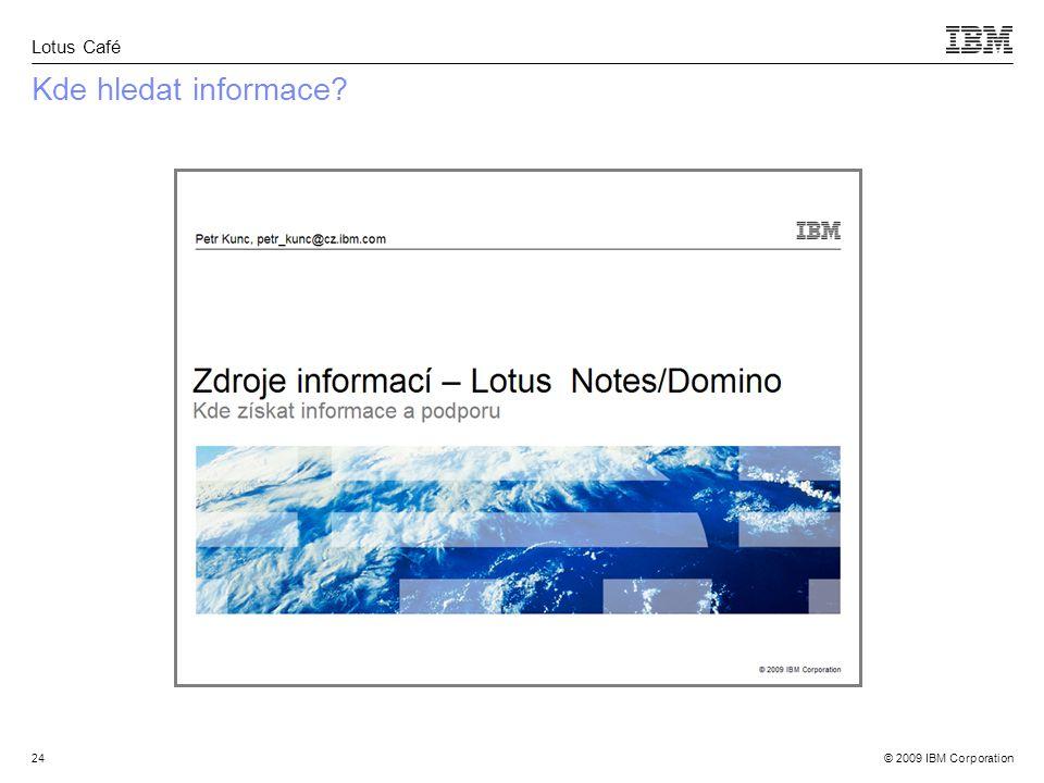 © 2009 IBM Corporation Lotus Café 24 Kde hledat informace
