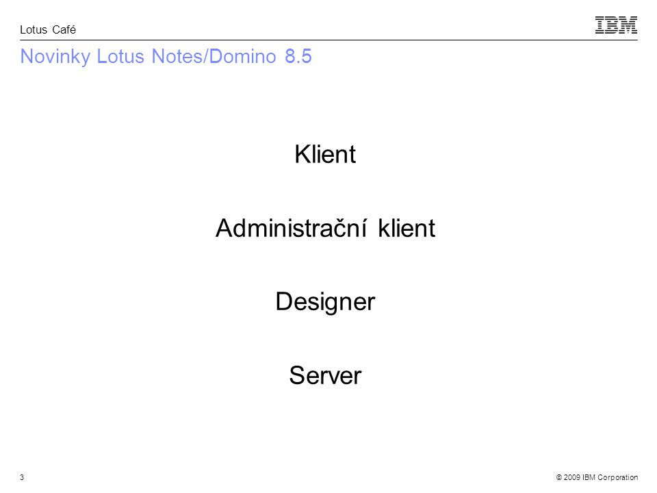 © 2009 IBM Corporation Lotus Café 3 Novinky Lotus Notes/Domino 8.5 Klient Administrační klient Designer Server