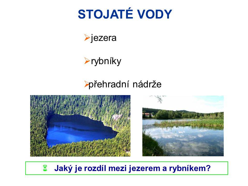 STOJATÉ VODY  jezera  rybníky  přehradní nádrže  Jaký je rozdíl mezi jezerem a rybníkem?