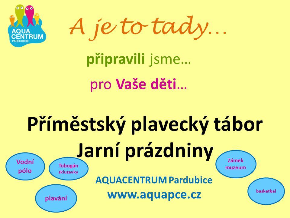 AQUACENTRUM Pardubice www.aquapce.cz A je to tady… připravili jsme… pro Vaše děti… Příměstský plavecký tábor Jarní prázdniny Vodní pólo plavání Zámek muzeum basketbal Tobogán skluzavky