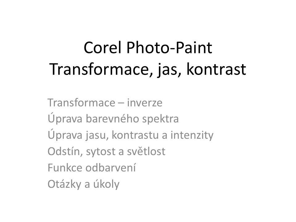 Corel Photo-Paint Transformace, jas, kontrast Transformace – inverze Úprava barevného spektra Úprava jasu, kontrastu a intenzity Odstín, sytost a světlost Funkce odbarvení Otázky a úkoly