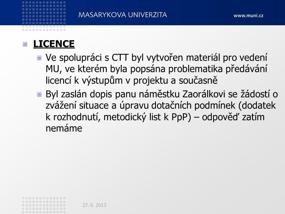 LICENCE Ve spolupráci s CTT byl vytvořen materiál pro vedení MU, ve kterém byla popsána problematika předávání licencí k výstupům v projektu a současně Byl zaslán dopis panu náměstku Zaorálkovi se žádostí o zvážení situace a úpravu dotačních podmínek (dodatek k rozhodnutí, metodický list k PpP) – odpověď zatím nemáme 27.