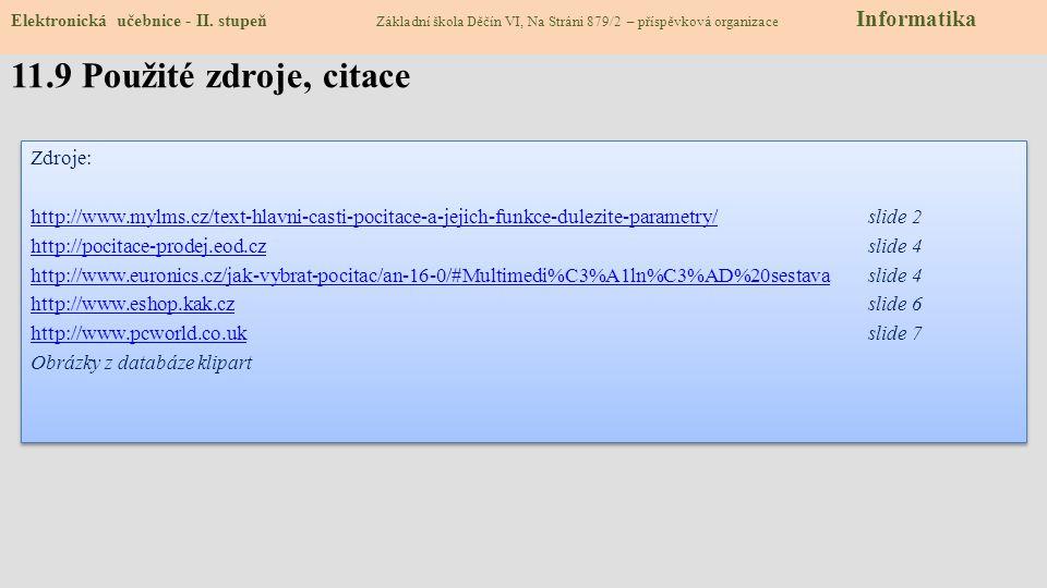 Zdroje: http://www.mylms.cz/text-hlavni-casti-pocitace-a-jejich-funkce-dulezite-parametry/http://www.mylms.cz/text-hlavni-casti-pocitace-a-jejich-funkce-dulezite-parametry/slide 2 http://pocitace-prodej.eod.czhttp://pocitace-prodej.eod.czslide 4 http://www.euronics.cz/jak-vybrat-pocitac/an-16-0/#Multimedi%C3%A1ln%C3%AD%20sestavahttp://www.euronics.cz/jak-vybrat-pocitac/an-16-0/#Multimedi%C3%A1ln%C3%AD%20sestavaslide 4 http://www.eshop.kak.czhttp://www.eshop.kak.czslide 6 http://www.pcworld.co.ukhttp://www.pcworld.co.ukslide 7 Obrázky z databáze klipart Zdroje: http://www.mylms.cz/text-hlavni-casti-pocitace-a-jejich-funkce-dulezite-parametry/http://www.mylms.cz/text-hlavni-casti-pocitace-a-jejich-funkce-dulezite-parametry/slide 2 http://pocitace-prodej.eod.czhttp://pocitace-prodej.eod.czslide 4 http://www.euronics.cz/jak-vybrat-pocitac/an-16-0/#Multimedi%C3%A1ln%C3%AD%20sestavahttp://www.euronics.cz/jak-vybrat-pocitac/an-16-0/#Multimedi%C3%A1ln%C3%AD%20sestavaslide 4 http://www.eshop.kak.czhttp://www.eshop.kak.czslide 6 http://www.pcworld.co.ukhttp://www.pcworld.co.ukslide 7 Obrázky z databáze klipart 11.9 Použité zdroje, citace Elektronická učebnice - II.