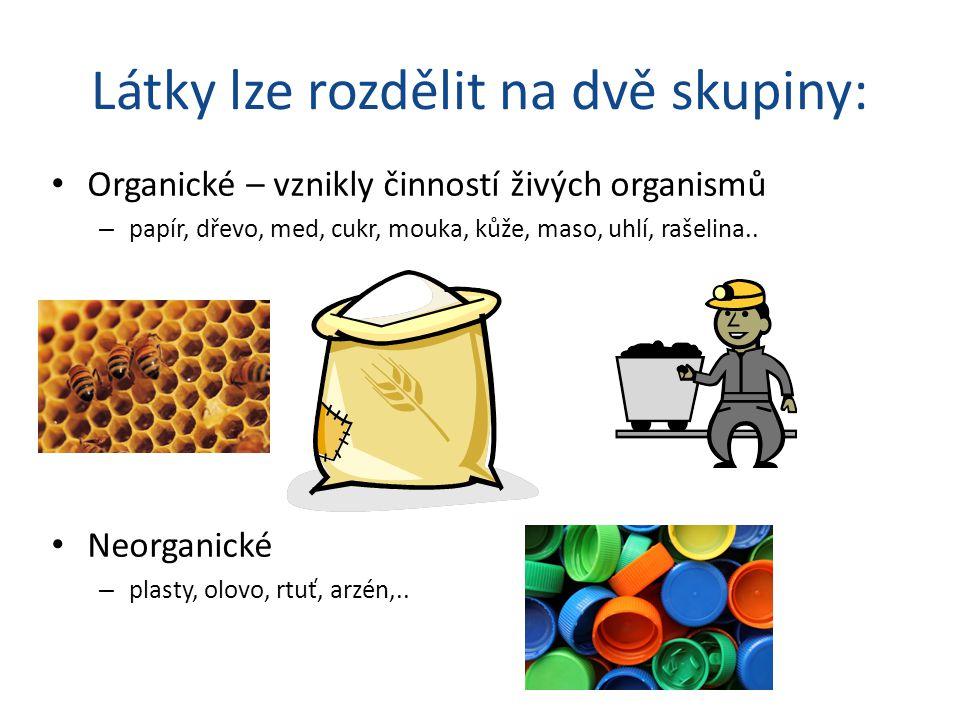 Látky lze rozdělit na dvě skupiny: Organické – vznikly činností živých organismů – papír, dřevo, med, cukr, mouka, kůže, maso, uhlí, rašelina..