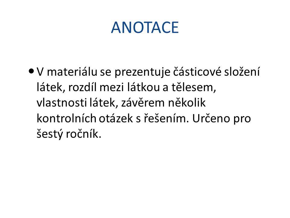 ANOTACE V materiálu se prezentuje částicové složení látek, rozdíl mezi látkou a tělesem, vlastnosti látek, závěrem několik kontrolních otázek s řešení