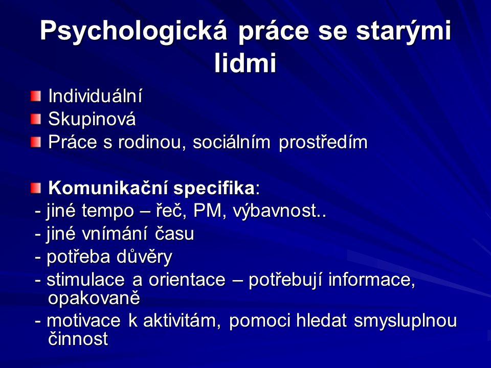 Psychologická práce se starými lidmi IndividuálníSkupinová Práce s rodinou, sociálním prostředím Komunikační specifika: - jiné tempo – řeč, PM, výbavn