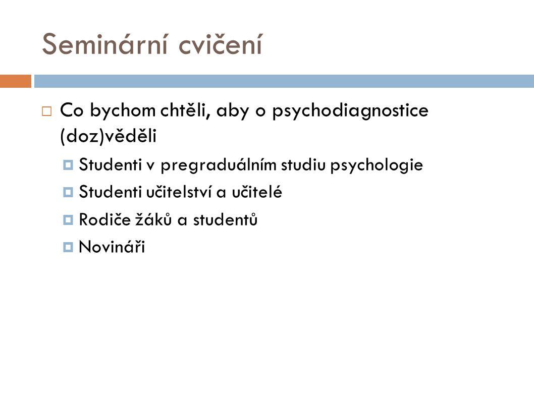 Seminární cvičení  Co bychom chtěli, aby o psychodiagnostice (doz)věděli  Studenti v pregraduálním studiu psychologie  Studenti učitelství a učitelé  Rodiče žáků a studentů  Novináři
