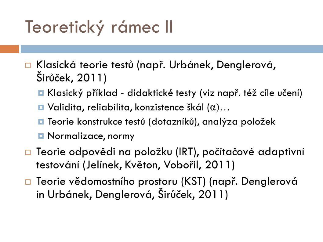Teoretický rámec II  Klasická teorie testů (např. Urbánek, Denglerová, Širůček, 2011)  Klasický příklad - didaktické testy (viz např. též cíle učení
