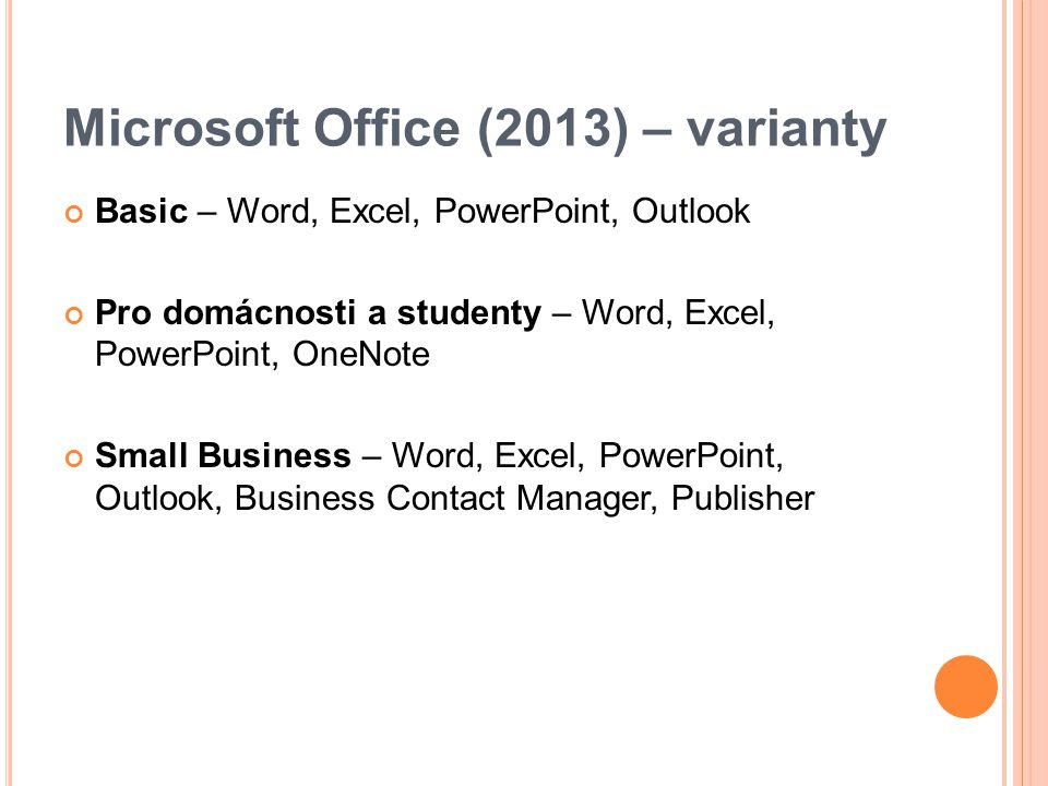 Microsoft Office (2013) – varianty Basic – Word, Excel, PowerPoint, Outlook Pro domácnosti a studenty – Word, Excel, PowerPoint, OneNote Small Business – Word, Excel, PowerPoint, Outlook, Business Contact Manager, Publisher