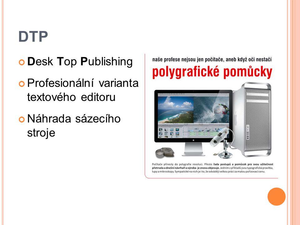 DTP Desk Top Publishing Profesionální varianta textového editoru Náhrada sázecího stroje