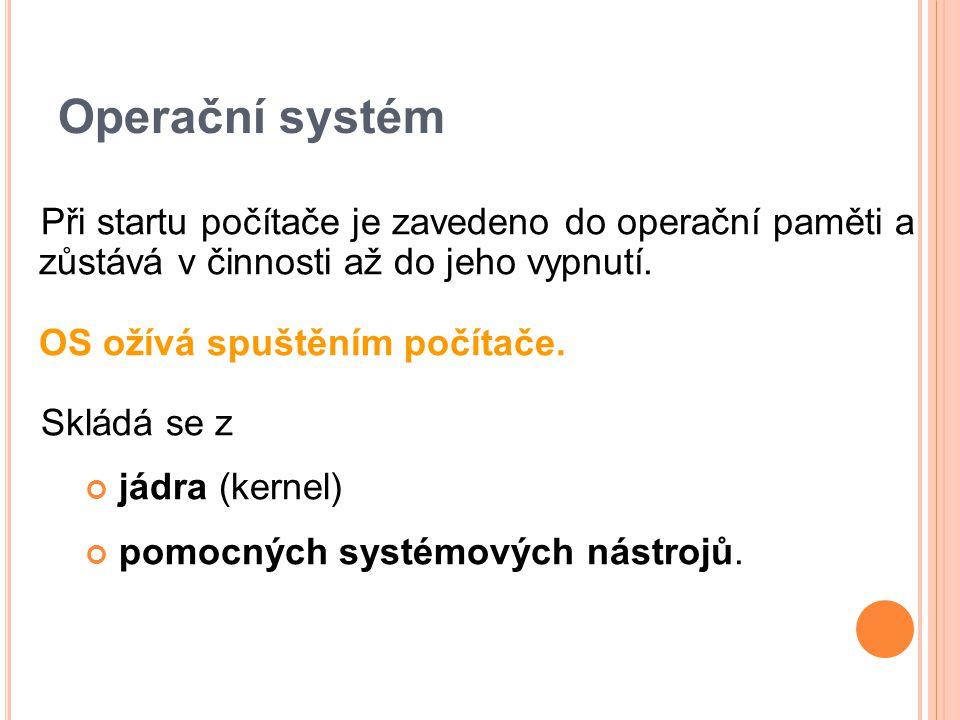 Operační systém Při startu počítače je zavedeno do operační paměti a zůstává v činnosti až do jeho vypnutí.