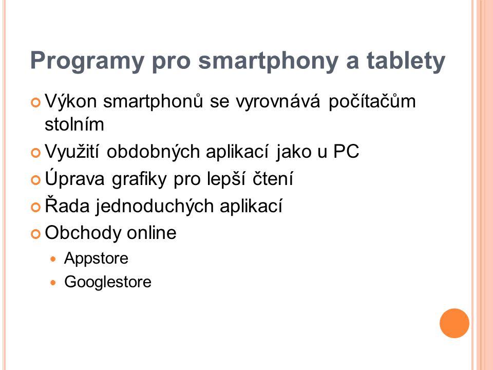 Programy pro smartphony a tablety Výkon smartphonů se vyrovnává počítačům stolním Využití obdobných aplikací jako u PC Úprava grafiky pro lepší čtení Řada jednoduchých aplikací Obchody online Appstore Googlestore