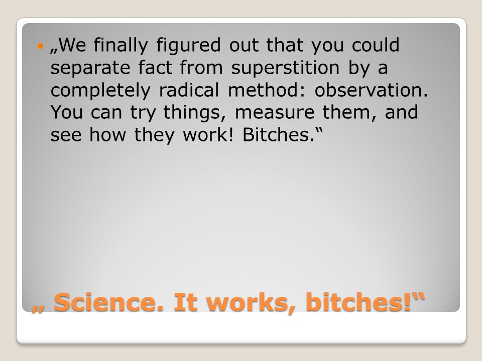""""""" Science. It works, bitches!"""" """"We finally figured out that you could separate fact from superstition by a completely radical method: observation. You"""