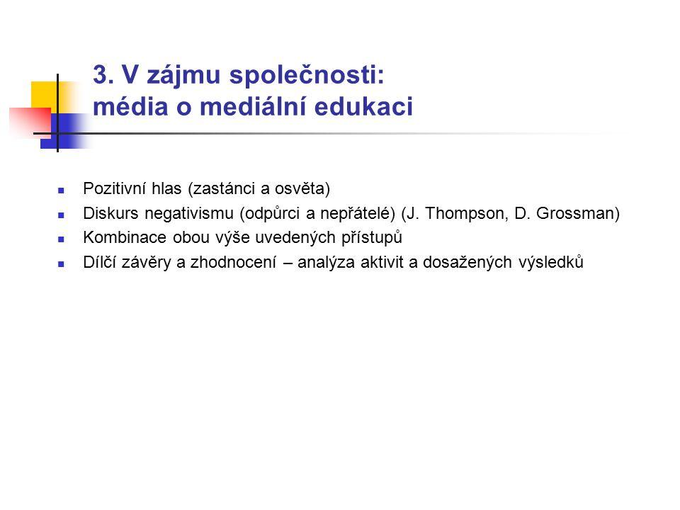 3. V zájmu společnosti: média o mediální edukaci Pozitivní hlas (zastánci a osvěta) Diskurs negativismu (odpůrci a nepřátelé) (J. Thompson, D. Grossma