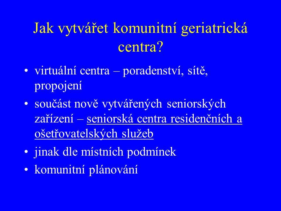 Jak vytvářet komunitní geriatrická centra? virtuální centra – poradenství, sítě, propojení součást nově vytvářených seniorských zařízení – seniorská c