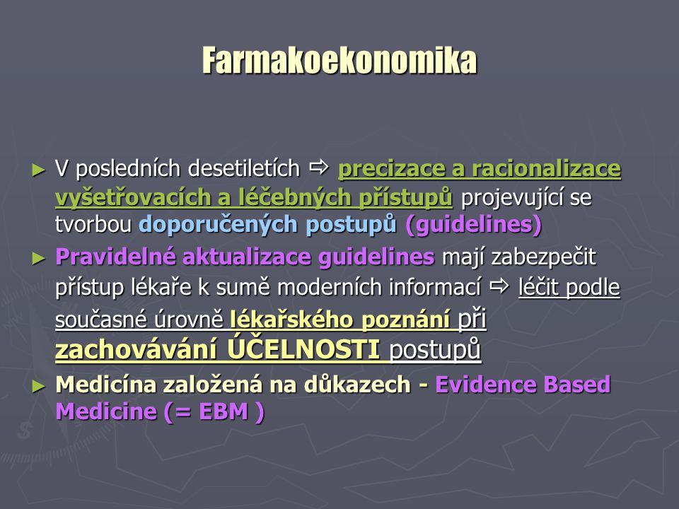 Farmakoekonomika ► V posledních desetiletích  precizace a racionalizace vyšetřovacích a léčebných přístupů projevující se tvorbou doporučených postupů (guidelines) ► Pravidelné aktualizace guidelines mají zabezpečit přístup lékaře k sumě moderních informací  léčit podle současné úrovně lékařského poznání při zachovávání ÚČELNOSTI postupů ► Medicína založená na důkazech - Evidence Based Medicine (= EBM )