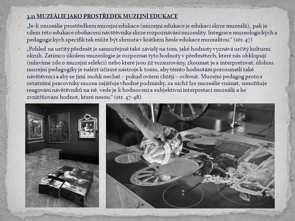 """3.11 MUZEÁLIE JAKO PROSTŘEDEK MUZEJNÍ EDUKACE """"Je-li muzeálie prostředkem muzejní edukace (muzejní edukace je edukací skrze muzeálii), pak je cílem té"""