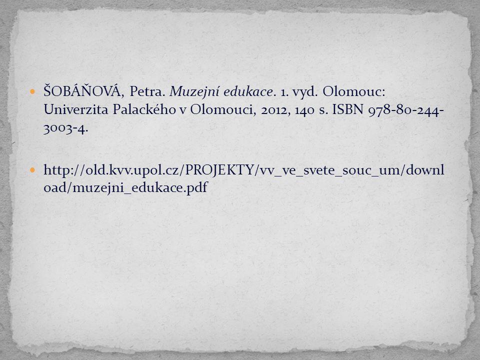 ŠOBÁŇOVÁ, Petra. Muzejní edukace. 1. vyd. Olomouc: Univerzita Palackého v Olomouci, 2012, 140 s. ISBN 978-80-244- 3003-4. http://old.kvv.upol.cz/PROJE