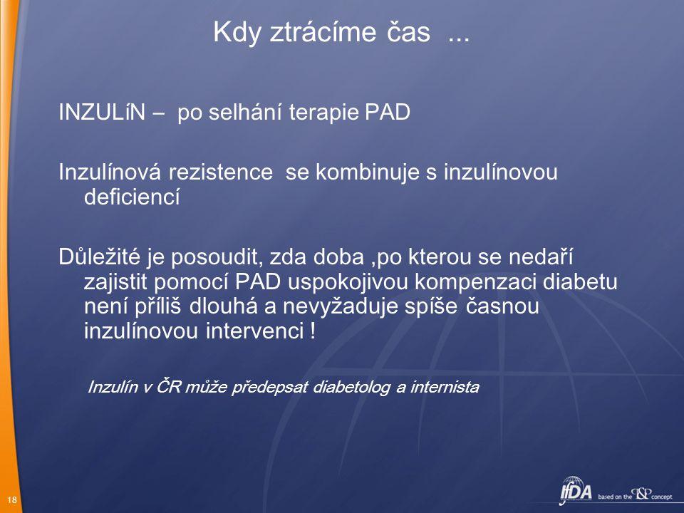 18 Kdy ztrácíme čas... INZULíN – po selhání terapie PAD Inzulínová rezistence se kombinuje s inzulínovou deficiencí Důležité je posoudit, zda doba,po