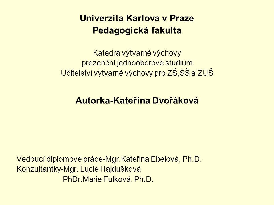 Univerzita Karlova v Praze Pedagogická fakulta Katedra výtvarné výchovy prezenční jednooborové studium Učitelství výtvarné výchovy pro ZŠ,SŠ a ZUŠ Aut