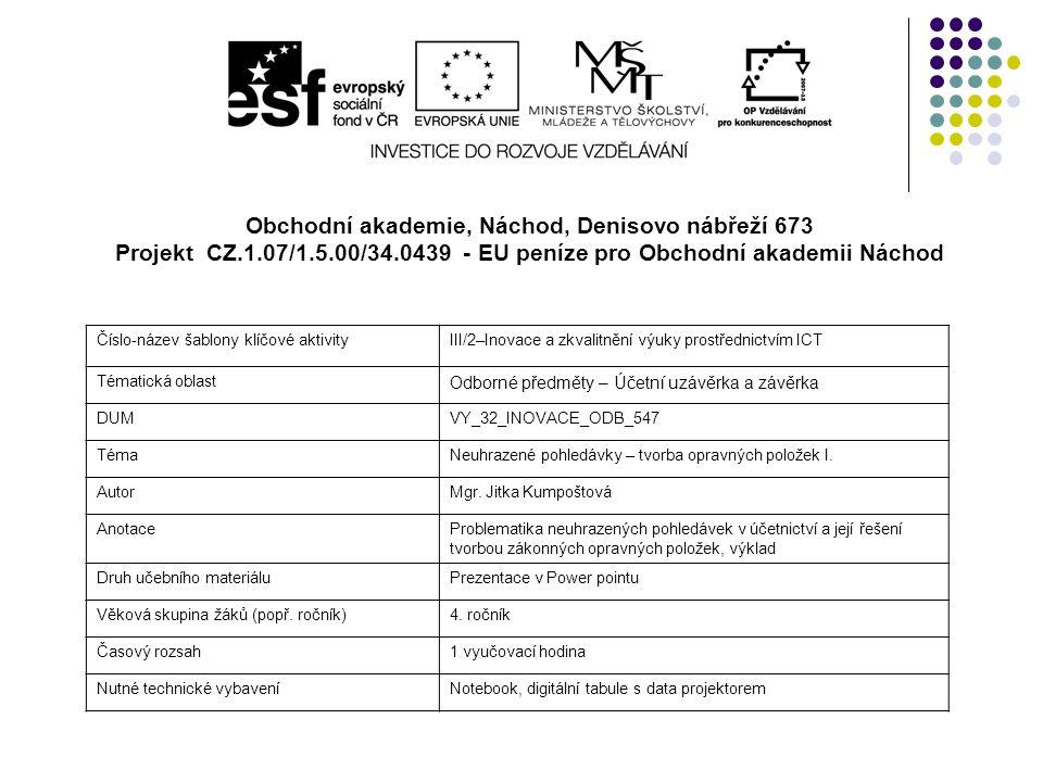 Obchodní akademie, Náchod, Denisovo nábřeží 673 Projekt CZ.1.07/1.5.00/34.0439 - EU peníze pro Obchodní akademii Náchod Číslo-název šablony klíčové aktivityIII/2–Inovace a zkvalitnění výuky prostřednictvím ICT Tématická oblast Odborné předměty – Účetní uzávěrka a závěrka DUMVY_32_INOVACE_ODB_547 TémaNeuhrazené pohledávky – tvorba opravných položek I.