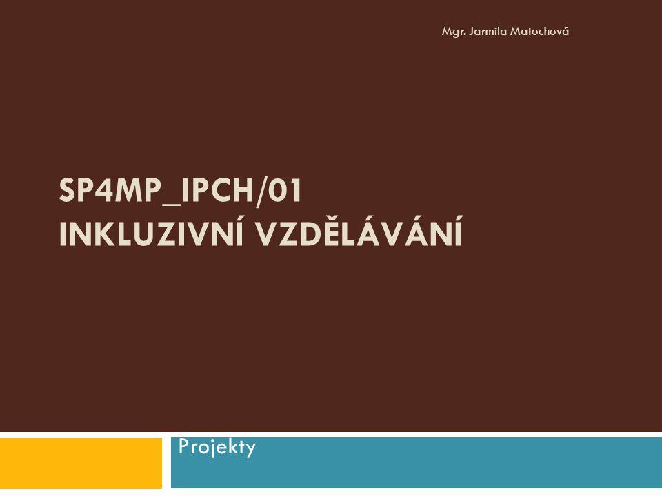 SP4MP_IPCH/01 INKLUZIVNÍ VZDĚLÁVÁNÍ Projekty Mgr. Jarmila Matochová