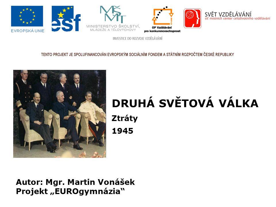 """DRUHÁ SVĚTOVÁ VÁLKA Ztráty 1945 Autor: Mgr. Martin Vonášek Projekt """"EUROgymnázia"""""""