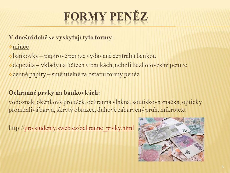 3 V dnešní době se vyskytují tyto formy:  mince  bankovky – papírové peníze vydávané centrální bankou  depozita – vklady na účtech v bankách, nebol