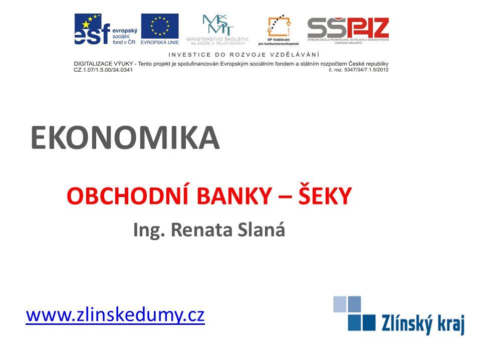 EKONOMIKA OBCHODNÍ BANKY – ŠEKY Ing. Renata Slaná www.zlinskedumy.cz