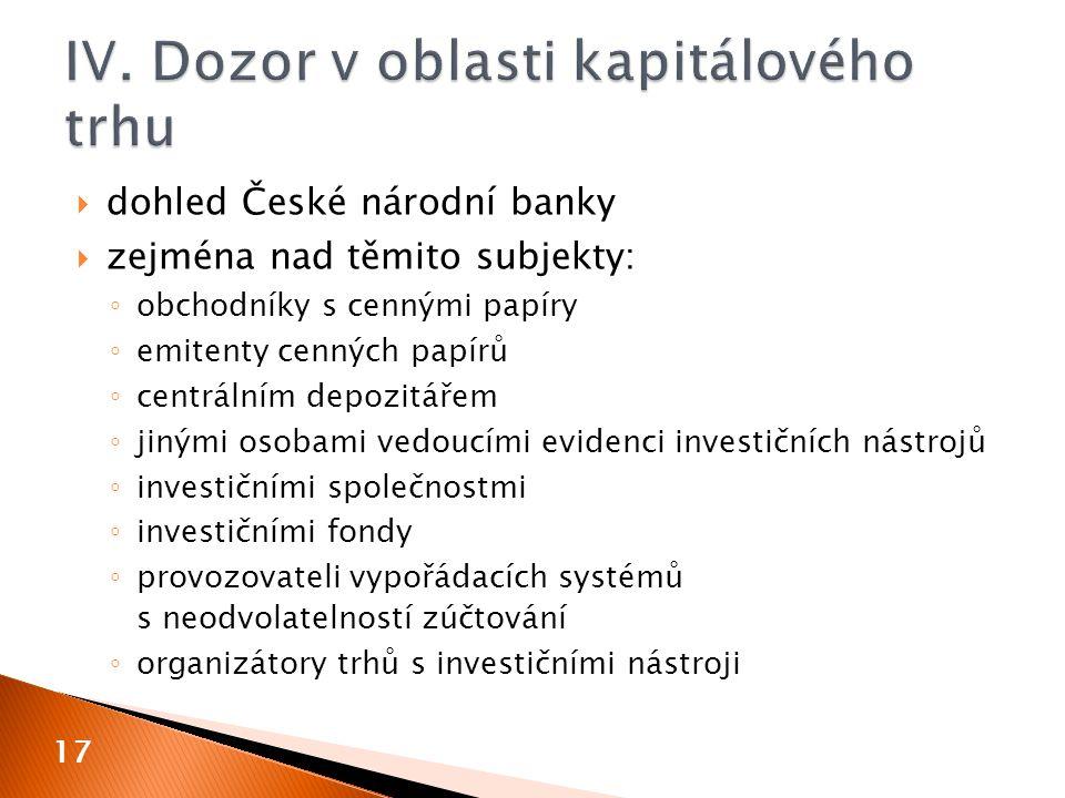  dohled České národní banky  zejména nad těmito subjekty: ◦ obchodníky s cennými papíry ◦ emitenty cenných papírů ◦ centrálním depozitářem ◦ jinými osobami vedoucími evidenci investičních nástrojů ◦ investičními společnostmi ◦ investičními fondy ◦ provozovateli vypořádacích systémů s neodvolatelností zúčtování ◦ organizátory trhů s investičními nástroji 17