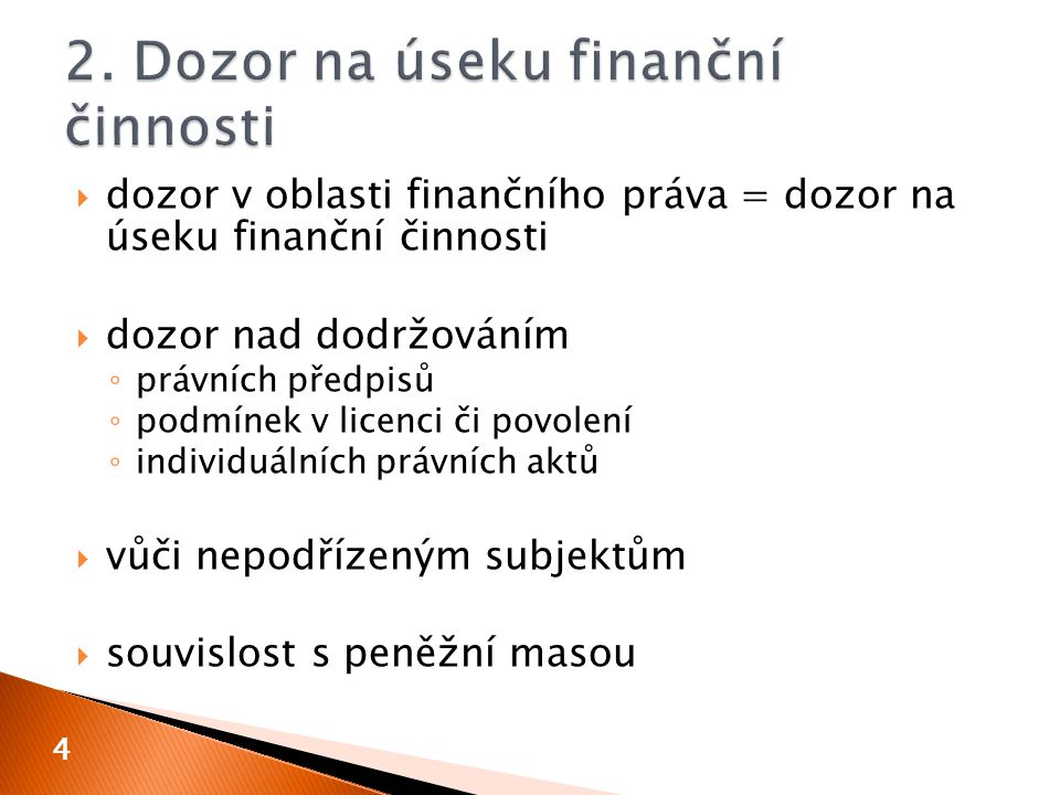  dozor v oblasti finančního práva = dozor na úseku finanční činnosti  dozor nad dodržováním ◦ právních předpisů ◦ podmínek v licenci či povolení ◦ individuálních právních aktů  vůči nepodřízeným subjektům  souvislost s peněžní masou 4