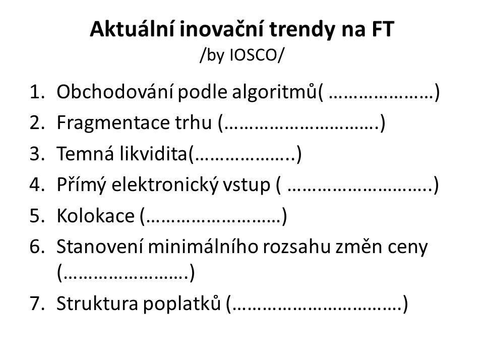 Aktuální inovační trendy na FT /by IOSCO/ 1.Obchodování podle algoritmů( …………………) 2.Fragmentace trhu (………………………….) 3.Temná likvidita(………………..) 4.Přímý elektronický vstup ( ………………………..) 5.Kolokace (………………………) 6.Stanovení minimálního rozsahu změn ceny (…………………….) 7.Struktura poplatků (…………………………….)