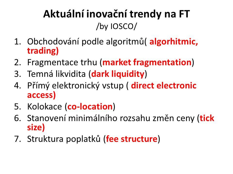 Aktuální inovační trendy na FT /by IOSCO/ 1.Obchodování podle algoritmů( algorhitmic, trading) 2.Fragmentace trhu (market fragmentation) 3.Temná likvidita (dark liquidity) 4.Přímý elektronický vstup ( direct electronic access) 5.Kolokace (co-location) 6.Stanovení minimálního rozsahu změn ceny (tick size) 7.Struktura poplatků (fee structure)