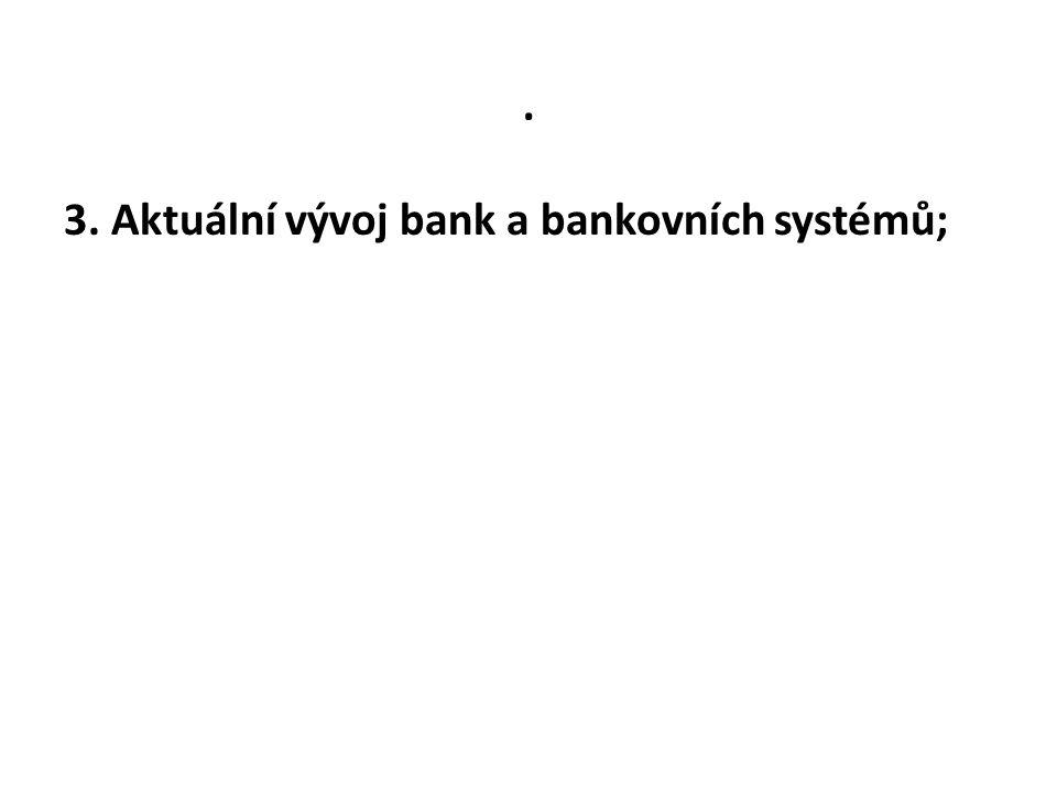 . 3. Aktuální vývoj bank a bankovních systémů;