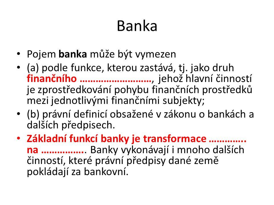 Banka Pojem banka může být vymezen (a) podle funkce, kterou zastává, tj. jako druh finančního ………………………, jehož hlavní činností je zprostředkování pohy