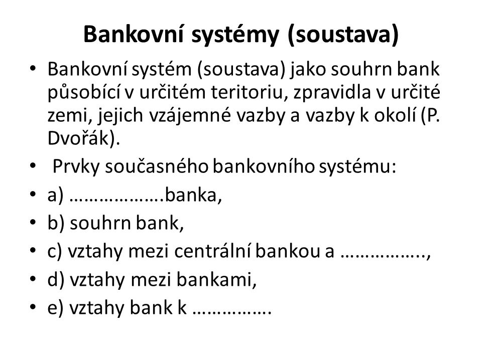 Bankovní systémy (soustava) Bankovní systém (soustava) jako souhrn bank působící v určitém teritoriu, zpravidla v určité zemi, jejich vzájemné vazby a vazby k okolí (P.