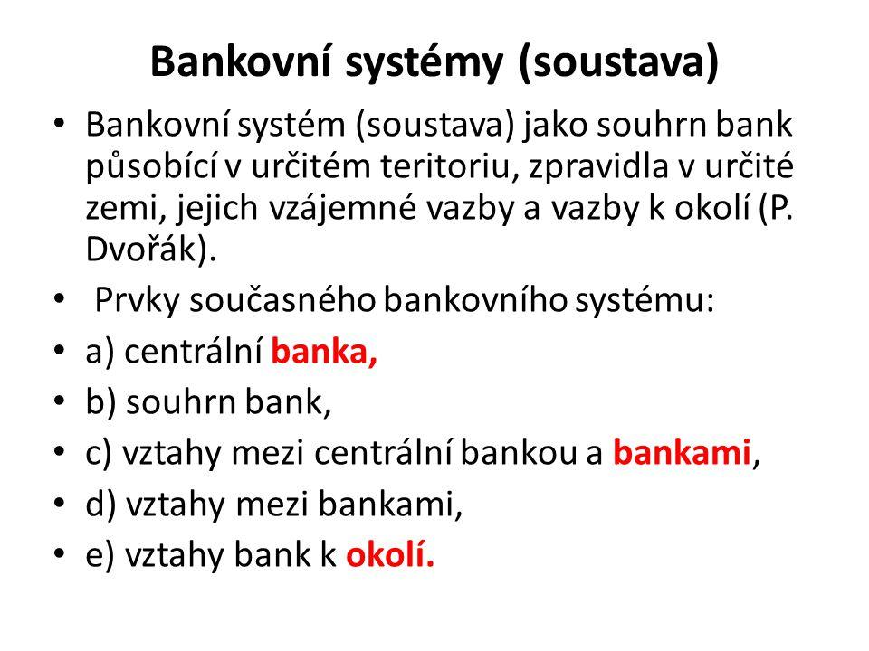 Bankovní systémy (soustava) Bankovní systém (soustava) jako souhrn bank působící v určitém teritoriu, zpravidla v určité zemi, jejich vzájemné vazby a
