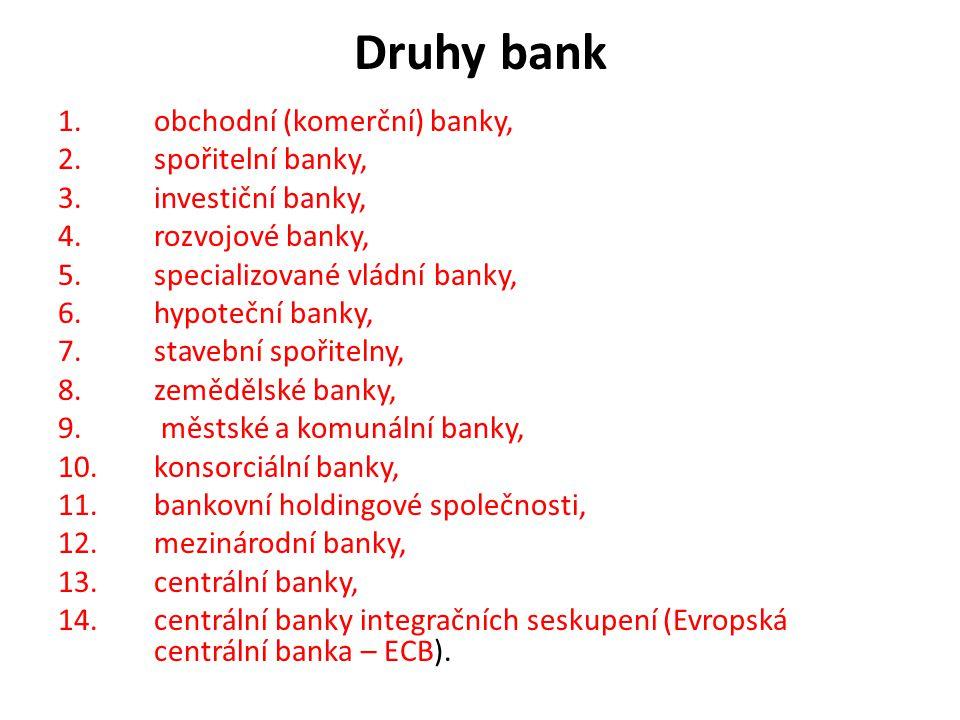 Druhy bank 1.obchodní (komerční) banky, 2.spořitelní banky, 3.investiční banky, 4.rozvojové banky, 5.specializované vládní banky, 6.hypoteční banky, 7.stavební spořitelny, 8.zemědělské banky, 9.