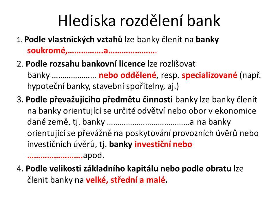 Hlediska rozdělení bank 1. Podle vlastnických vztahů lze banky členit na banky soukromé,…………….a…………………. 2. Podle rozsahu bankovní licence lze rozlišov