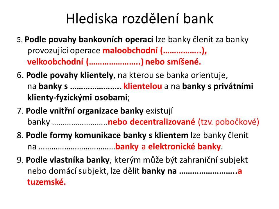 Hlediska rozdělení bank 5. Podle povahy bankovních operací lze banky členit za banky provozující operace maloobchodní (……………..), velkoobchodní (………………