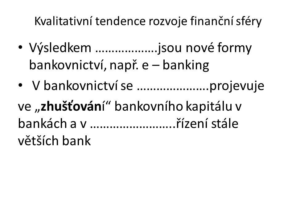 """Kvalitativní tendence rozvoje finanční sféry Výsledkem ……………….jsou nové formy bankovnictví, např. e – banking V bankovnictví se ………………….projevuje ve """""""