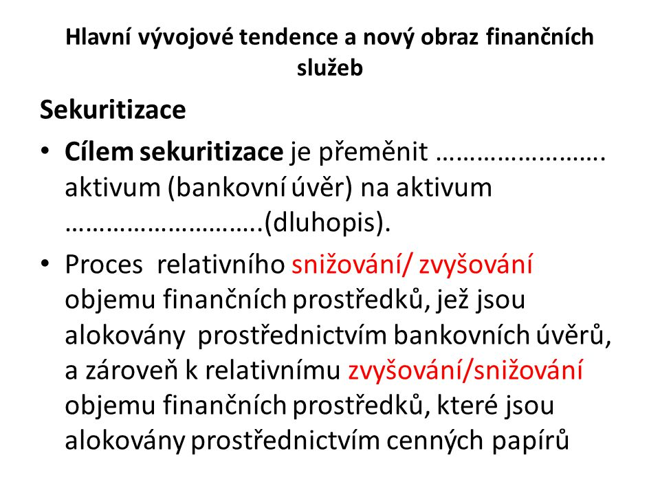 Hlavní vývojové tendence a nový obraz finančních služeb Sekuritizace Cílem sekuritizace je přeměnit ……………………. aktivum (bankovní úvěr) na aktivum ……………