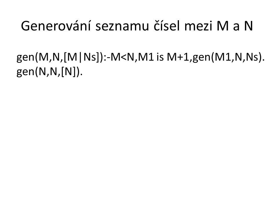 Generování seznamu čísel mezi M a N gen(M,N,[M|Ns]):-M<N,M1 is M+1,gen(M1,N,Ns). gen(N,N,[N]).