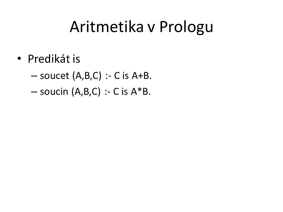 Aritmetika v Prologu Predikát is – soucet (A,B,C) :- C is A+B. – soucin (A,B,C) :- C is A*B.