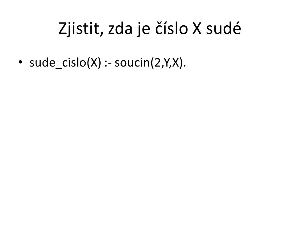 Zjistit, zda je číslo X sudé cislo(X):-X=0.cislo(Y):-cislo(X),Y is X+1.