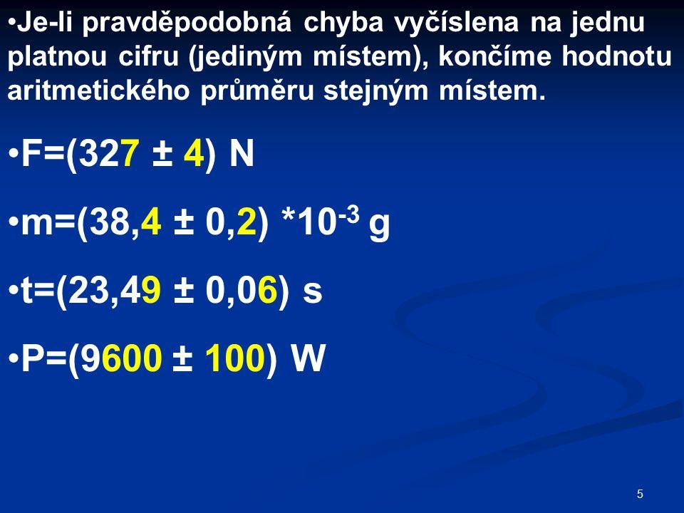 5 Je-li pravděpodobná chyba vyčíslena na jednu platnou cifru (jediným místem), končíme hodnotu aritmetického průměru stejným místem. F=(327 ± 4) N m=(