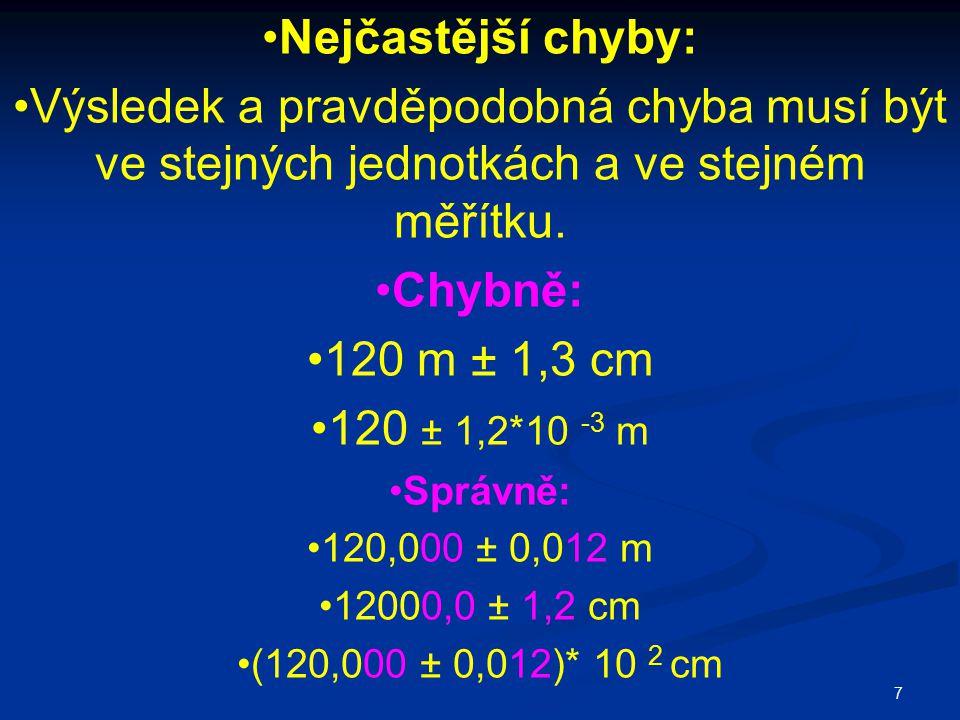7 Nejčastější chyby: Výsledek a pravděpodobná chyba musí být ve stejných jednotkách a ve stejném měřítku. Chybně: 120 m ± 1,3 cm 120 ± 1,2*10 -3 m Spr
