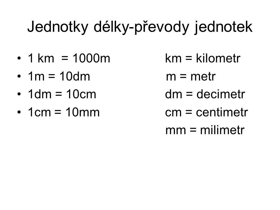 Jednotky délky-převody jednotek 1 km = 1000m km = kilometr 1m = 10dm m = metr 1dm = 10cm dm = decimetr 1cm = 10mm cm = centimetr mm = milimetr